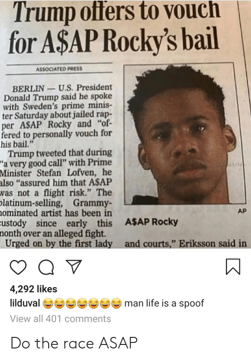 "A$AP Rocky, Blackpeopletwitter, and Donald Trump: Trump offers to Vouch  for A$AP Rocky's bail  ASSOCIATED PRESS  BERLIN-U.S. President  Donald Trump said he spoke  with Sweden's prime minis-  ter Saturday about jailed rap-  per ASAP Rocky and ""of  fered to personally vouch for  his bail.""  Trump tweeted that during  ""a very good call"" with Prime  Minister Stefan Lofven, he  also ""assured him that A$AP  was not a flight risk."" The  latinum-selling, Grammy-  ominated artist has been in  Eustody since early this A$AP Rocky  nonth over an alleged fight.  Urged on by the first lady and courts,"" Eriksson said in  AP  4,292 likes  lilduval  man life is a spoof  View all 401 comments Do the race ASAP"
