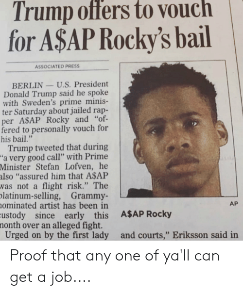 "A$AP Rocky, Donald Trump, and Rap: Trump offers to vouch  for A$AP Rocky's bail  ASSOCIATED PRESS  BERLIN U.S. President  Donald Trump said he spoke  with Sweden's prime minis-  ter Saturday about jailed rap-  per ASAP Rocky and ""of-  fered to personally vouch for  his bail.""  Trump tweeted that during  a very good call"" with Prime  Minister Stefan Lofven, he  also ""assured him that A$AP  vas not a flight risk."" The  latinum-selling, Grammy-  ominated artist has been in  ustody since early this A$AP Rocky  month over an alleged fight.  Urged on by the first lady and courts,"" Eriksson said in  AP Proof that any one of ya'll can get a job...."