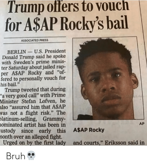 "A$AP Rocky, Bruh, and Donald Trump: Trump offers to vouch  for A$AP Rocky's bail  ASSOCIATED PRESS  BERLIN-U.S. President  Donald Trump said he spoke  with Sweden's prime minis-  ter Saturday about jailed rap-  per ASAP Rocky and ""of  fered to personally vouch for  his bail.""  Trump tweeted that during  ""a very good call"" with Prime  Minister Stefan Lofven, he  also ""assured him that A$AP  vas not a flight risk."" The  platinum-selling, Grammy  ominated artist has been in  Eustody since early this A$AP Rocky  nonth over an alleged fight.  Urged on by the first lady and courts,"" Eriksson said in  AP Bruh💀"