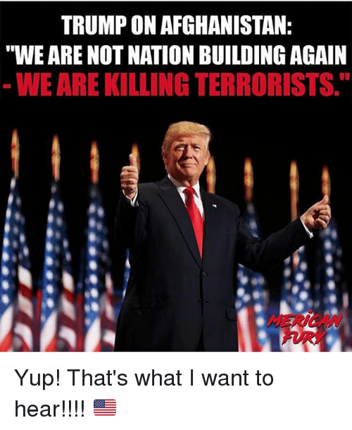 """Memes, Afghanistan, and Trump: TRUMP ON AFGHANISTAN  """"WE ARE NOT NATION BUILDING AGAIN  WE ARE KILLING TERRORISTS.  CAN Yup! That's what I want to hear!!!! 🇺🇸"""