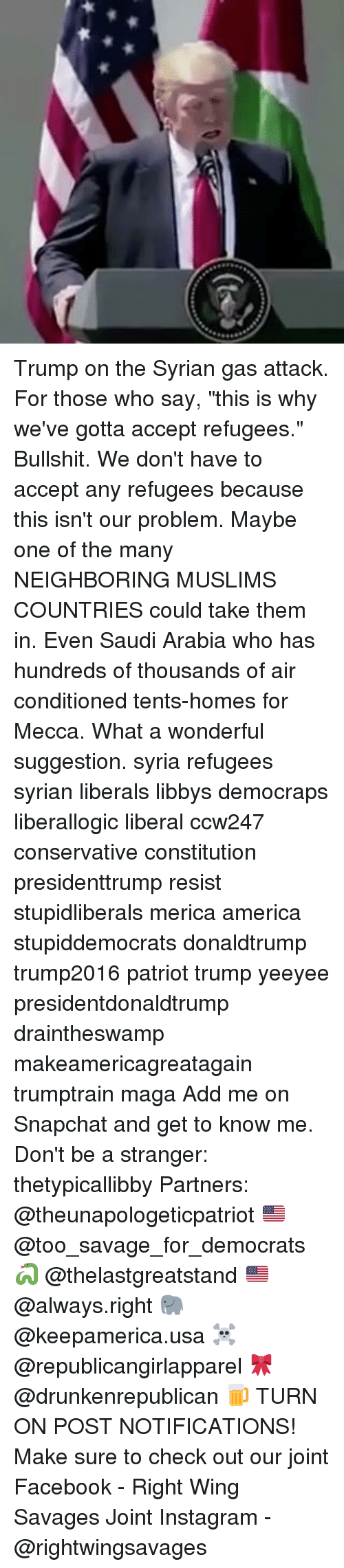 "America, Facebook, and Instagram: Trump on the Syrian gas attack. For those who say, ""this is why we've gotta accept refugees."" Bullshit. We don't have to accept any refugees because this isn't our problem. Maybe one of the many NEIGHBORING MUSLIMS COUNTRIES could take them in. Even Saudi Arabia who has hundreds of thousands of air conditioned tents-homes for Mecca. What a wonderful suggestion. syria refugees syrian liberals libbys democraps liberallogic liberal ccw247 conservative constitution presidenttrump resist stupidliberals merica america stupiddemocrats donaldtrump trump2016 patriot trump yeeyee presidentdonaldtrump draintheswamp makeamericagreatagain trumptrain maga Add me on Snapchat and get to know me. Don't be a stranger: thetypicallibby Partners: @theunapologeticpatriot 🇺🇸 @too_savage_for_democrats 🐍 @thelastgreatstand 🇺🇸 @always.right 🐘 @keepamerica.usa ☠️ @republicangirlapparel 🎀 @drunkenrepublican 🍺 TURN ON POST NOTIFICATIONS! Make sure to check out our joint Facebook - Right Wing Savages Joint Instagram - @rightwingsavages"