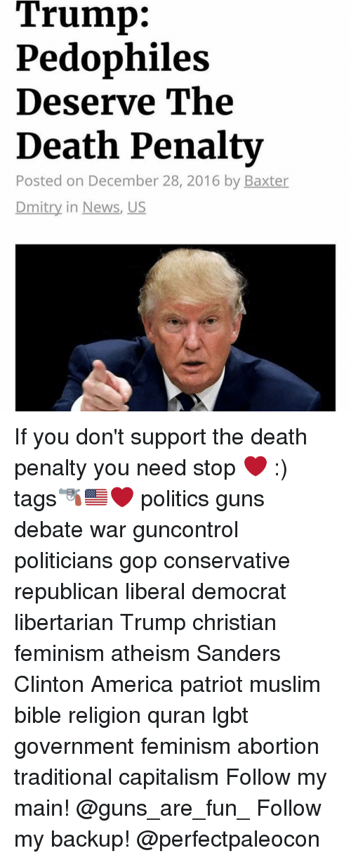 Memes, Muslim, and Abortion: Trump:  Pedophiles  Deserve The  Death Penalty  Posted on December 28, 2016 by Baxter  Dmitry in News, US If you don't support the death penalty you need stop ❤️ :) tags🔫🇺🇸❤️ politics guns debate war guncontrol politicians gop conservative republican liberal democrat libertarian Trump christian feminism atheism Sanders Clinton America patriot muslim bible religion quran lgbt government feminism abortion traditional capitalism Follow my main! @guns_are_fun_ Follow my backup! @perfectpaleocon