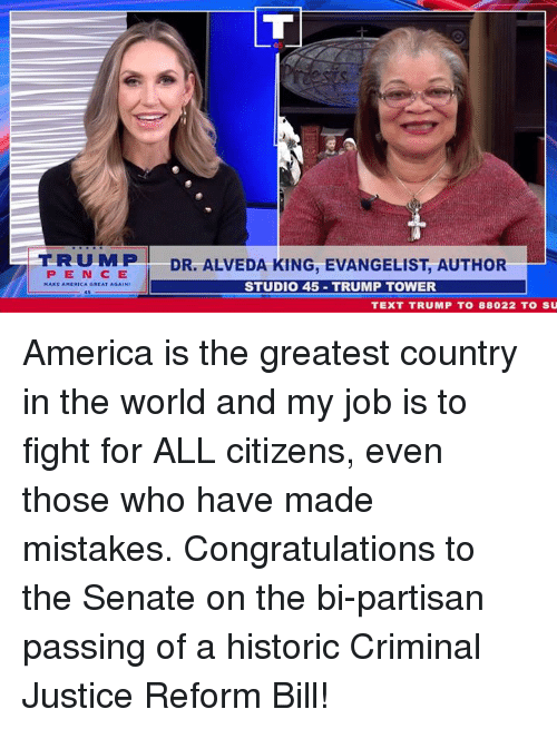 America, Congratulations, and Justice: TRUMP  PEN CE  A GREAT AGAIN  DR. ALVEDA KING, EVANGELIST, AUTHOR  STUDIO 45 TRUMP TOWER  TEXT TRUMP T0 88022 TO SU America is the greatest country in the world and my job is to fight for ALL citizens, even those who have made mistakes. Congratulations to the Senate on the bi-partisan passing of a historic Criminal Justice Reform Bill!
