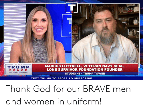 God, Survivor, and Brave: TRUMP  PEN CE  MARCUS LUTTRELL, VETERAN NAVY SEAL,  LONE SURVIVOR FOUNDATION FOUNDER  STUDIO 45 TRUMP TOWER  TEXT TRUMP TO 88022 TO SUBSCRIBE Thank God for our BRAVE men and women in uniform!