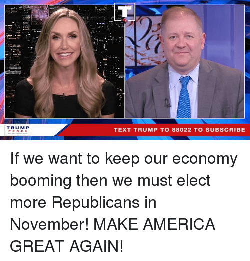 America, Text, and Trump: TRUMP  PENCE  TEXT TRUMP TO 88022 TO SUBSCRIBE If we want to keep our economy booming then we must elect more Republicans in November! MAKE AMERICA GREAT AGAIN!