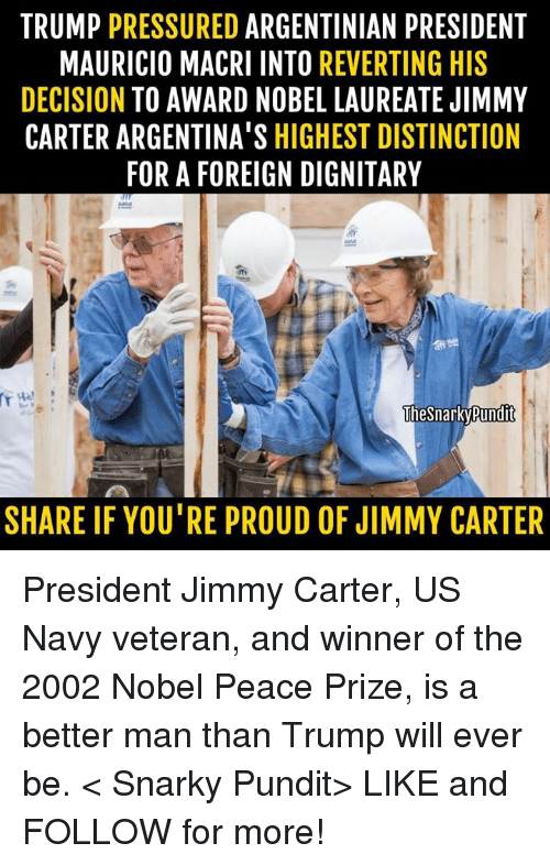 Jimmy Carter, Memes, and Navy: TRUMP  PRESSURED  ARGENTINIAN PRESIDENT  MAURICIO MACRI INTO  REVERTING HIS  DECISION  TO AWARD NOBEL LAUREATE JIMMY  CARTER ARGENTINA'S HIGHEST DISTINCTION  FOR A FOREIGN DIGNITARY  The Snarky Pundit  SHARE IF YOU'RE PROUD OF JIMMY CARTER President Jimmy Carter, US Navy veteran, and winner of the 2002 Nobel Peace Prize, is a better man than Trump will ever be.  < Snarky Pundit> LIKE and FOLLOW for more!
