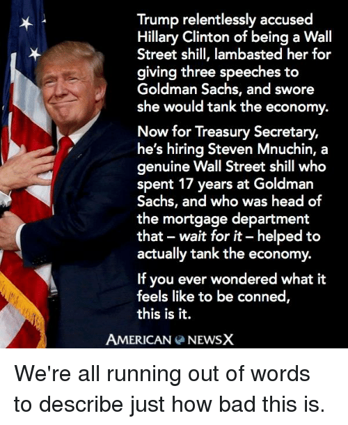 Memes, Goldman Sachs, and 🤖: Trump relentlessly accused  Hillary Clinton of being a Wall  Street shill, lambasted her for  giving three speeches to  Goldman Sachs, and swore  she would tank the economy.  Now for Treasury Secretary,  he's hiring Steven Mnuchin, a  genuine Wall Street shill who  spent 17 years at Goldman  Sachs, and who was head of  the mortgage department  that wait for it-helped to  actually tank the economy.  If you ever wondered what it  feels like to be conned  this is it.  AMERICAN  NEWSX We're all running out of words to describe just how bad this is.