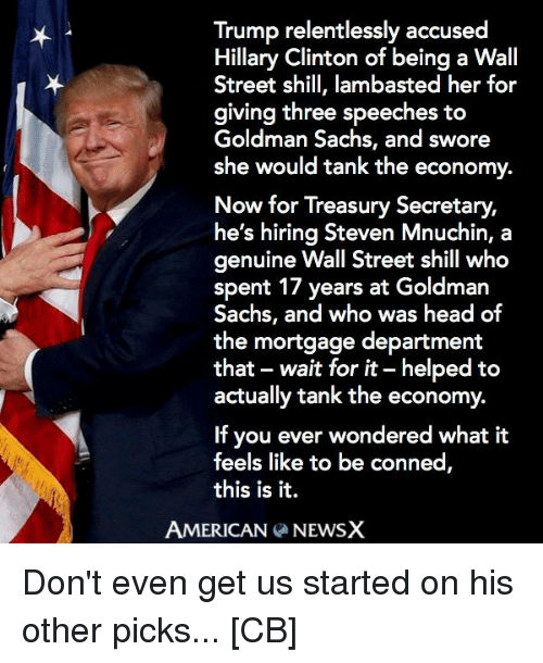 Hillary Clinton, Memes, and Streets: Trump relentlessly accused  Hillary Clinton of being a Wall  Street shill, lambasted her for  giving three speeches to  Goldman Sachs, and swore  she would tank the economy.  Now for Treasury Secretary,  he's hiring Steven Mnuchin, a  genuine Wall Street shill who  spent 17 years at Goldman  Sachs, and who was head of  the mortgage department  that wait for it-helped to  actually tank the economy.  If you ever wondered what it  feels like to be conned  this is it.  AMERICAN  NEWSX Don't even get us started on his other picks... [CB]