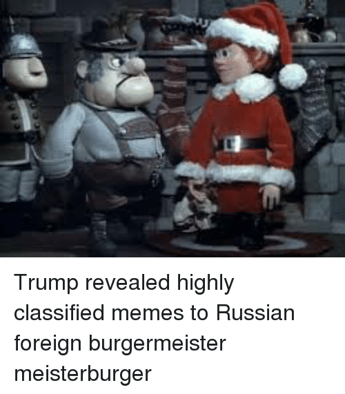 trump revealed highly classified memes to russian foreign burgermeister meisterburger 21417231 trump revealed highly classified memes to russian foreign