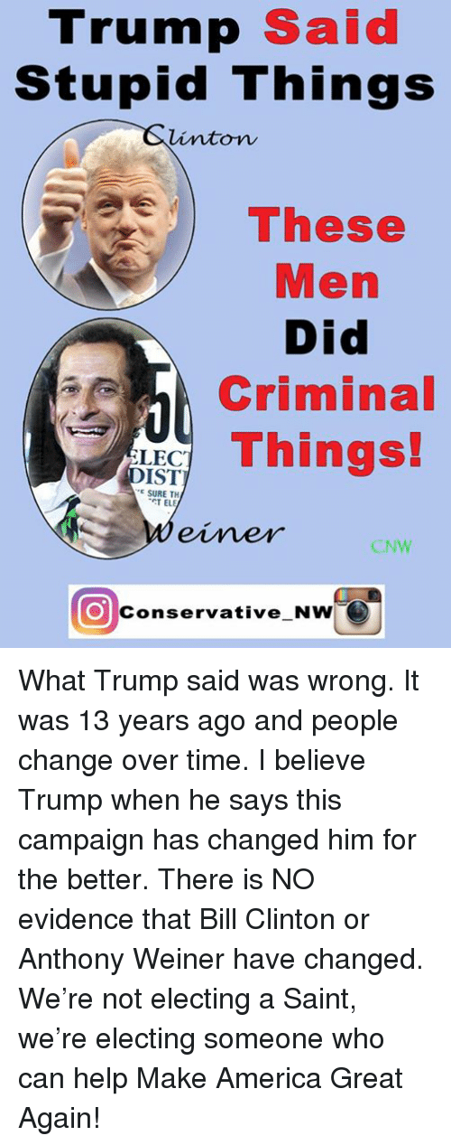America, Bill Clinton, and Help: Trump  Said  Stupid Things  linton  These  Men  Did  Criminal  Things!  LEC  IST  E SURE TH  TEL  CNW  O conservative NwhO What Trump said was wrong. It was 13 years ago and people change over time. I believe Trump when he says this campaign has changed him for the better. There is NO evidence that Bill Clinton or Anthony Weiner have changed.   We're not electing a Saint, we're electing someone who can help Make America Great Again!