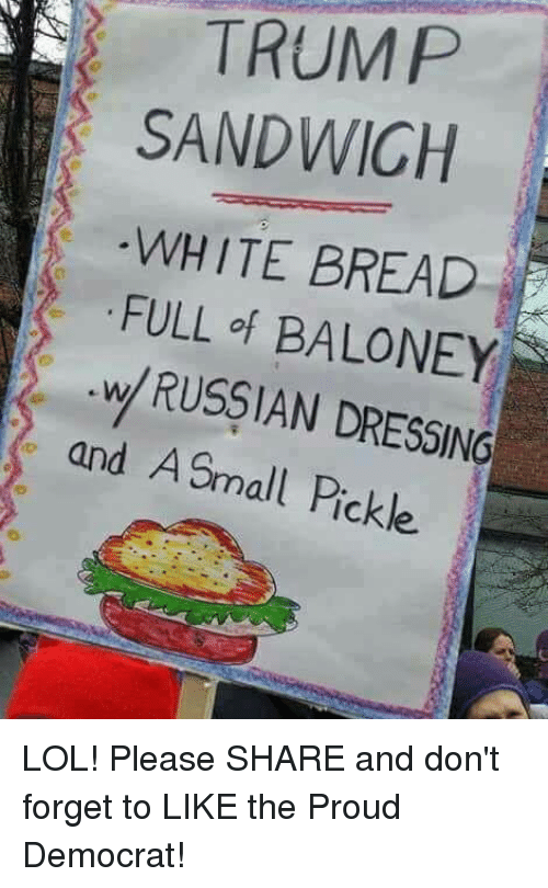 Lol, Trump, and White: TRUMP  SANDWICH  WHITE BREAD  FULL of BALONEY  w RUSSIAN DRESSING  and A Small Pickl LOL! Please SHARE and don't forget to LIKE the Proud Democrat!
