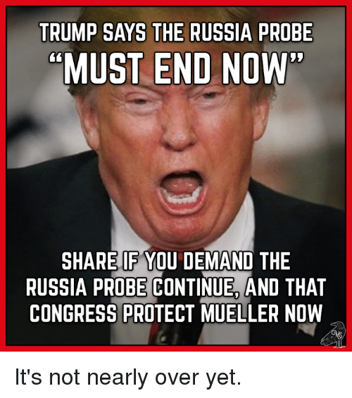 TRUMP SAYS THE RUSSIA PROBE MUST END NOW SHARE IF YOU ...