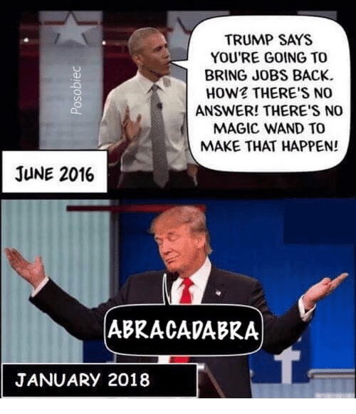 Memes, Jobs, and Magic: TRUMP SAYS  YOU'RE GOING TO  BRING JOBS BACK  HOW? THERE'S NO  ANSWER! THERE'S NO  MAGIC WAND TO  MAKE THAT HAPPEN!  JUNE 2016  ABRACADABRA  JANUARY 2018