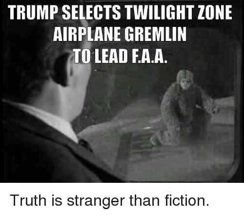 Memes, Airplane, and Twilight: TRUMP SELECTS TWILIGHT ZONE  AIRPLANE GREMLIN  TO LEAD A A Truth is stranger than fiction.