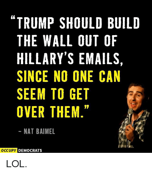 "Memes, 🤖, and The Wall: ""TRUMP SHOULD BUILD  THE WALL OUT OF  HILLARY'S EMAILS  SINCE NO ONE CAN  SEEM TO GET  OVER THEM  NAT BAIMEL  OCCUPY DEMOCRATS LOL."