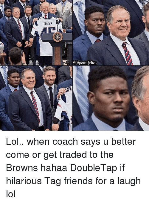 Friends, Lol, and Sports: TRUMP  @Sports okes Lol.. when coach says u better come or get traded to the Browns hahaa DoubleTap if hilarious Tag friends for a laugh lol