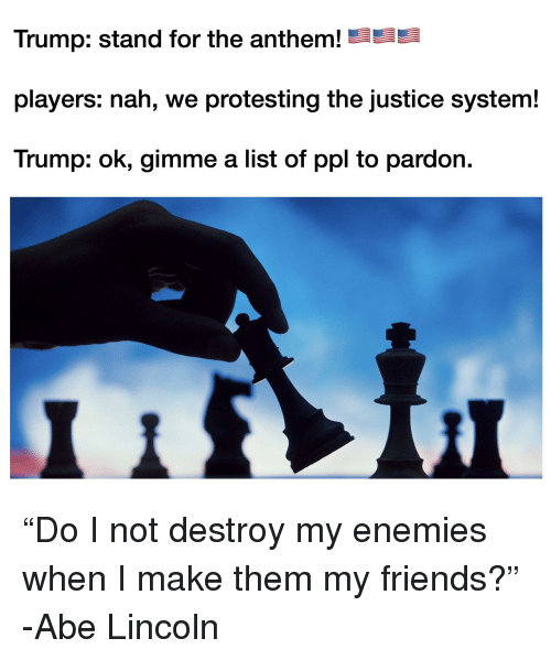 Friends, Justice, and Lincoln: Trump: stand for the anthem!  players: nah, we protesting the justice system!  Trump: ok, gimme a list of ppl to pardon