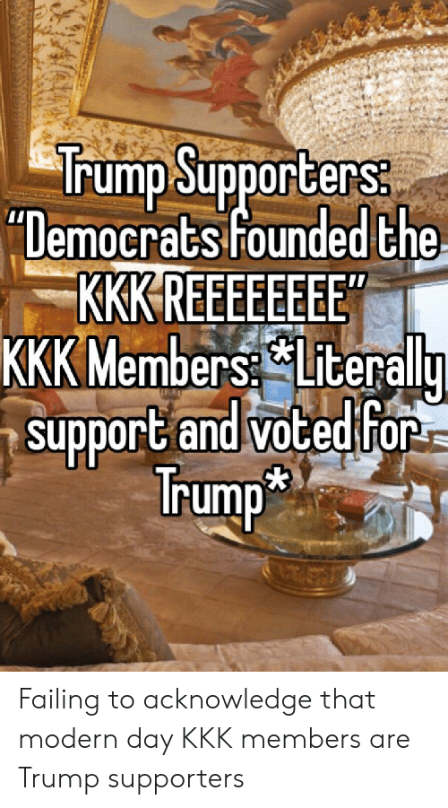 """Kkk, Politics, and Trump: Trump Supporters  """"Democrats founded the  KKK REEFEEEE  KKK Members Literalu  support and votedtfor  rump Failing to acknowledge that modern day KKK members are Trump supporters"""