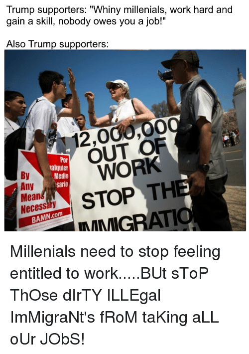 "Politics, Work, and Dirty: Trump supporters: ""Whiny millenials, work hard and  gain a skill, nobody owes you a job!""  Also Trump supporters  12,000,00  OUT OF  WORK  Por  alquier  Medio  sario  By  STOTH  INMIGRAT  Mean  Necessar  BAMN.com"