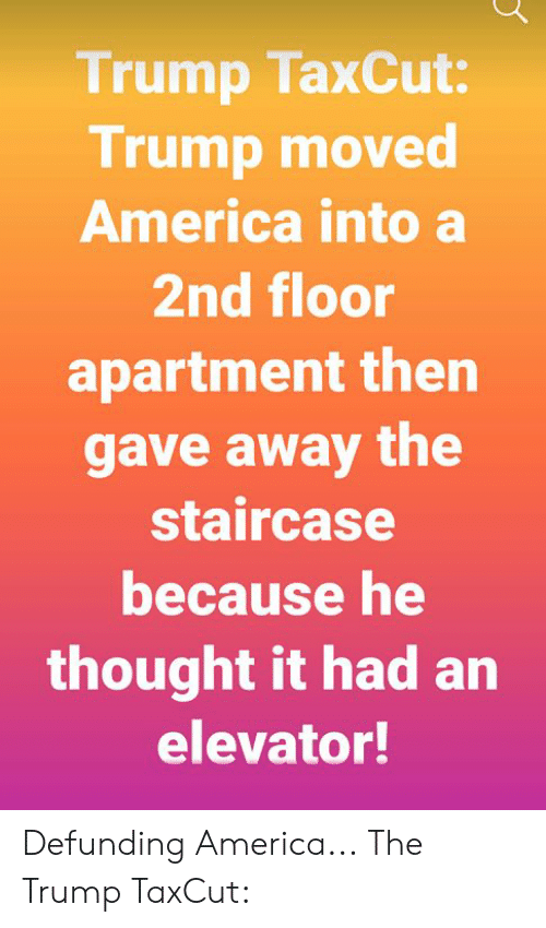 America, Memes, and Trump: Trump TaxCut:  Trump moved  America into a  2nd floor  apartment then  gave away the  staircase  because he  thought it had an  elevator! Defunding America... The Trump TaxCut: