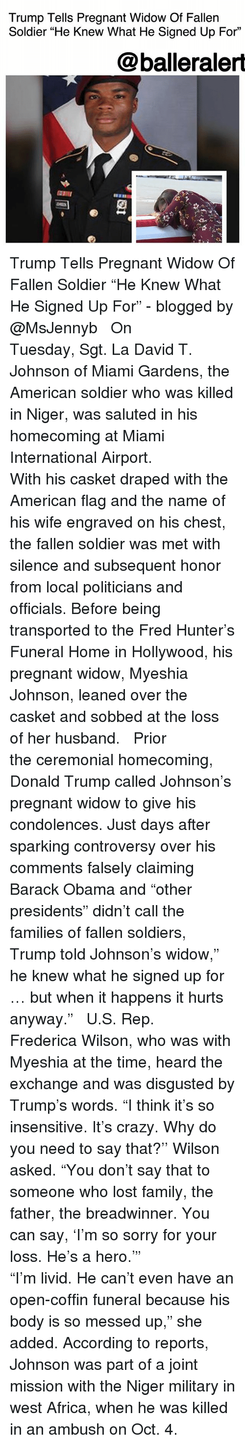 "Africa, Crazy, and Donald Trump: Trump Tells Pregnant Widow Of Fallen  Soldier ""He Knew What He Signed Up For""  @balleraler  臣111  2 Trump Tells Pregnant Widow Of Fallen Soldier ""He Knew What He Signed Up For"" - blogged by @MsJennyb ⠀⠀⠀⠀⠀⠀⠀ ⠀⠀⠀⠀⠀⠀⠀ On Tuesday, Sgt. La David T. Johnson of Miami Gardens, the American soldier who was killed in Niger, was saluted in his homecoming at Miami International Airport. ⠀⠀⠀⠀⠀⠀⠀ ⠀⠀⠀⠀⠀⠀⠀ With his casket draped with the American flag and the name of his wife engraved on his chest, the fallen soldier was met with silence and subsequent honor from local politicians and officials. Before being transported to the Fred Hunter's Funeral Home in Hollywood, his pregnant widow, Myeshia Johnson, leaned over the casket and sobbed at the loss of her husband. ⠀⠀⠀⠀⠀⠀⠀ ⠀⠀⠀⠀⠀⠀⠀ Prior the ceremonial homecoming, Donald Trump called Johnson's pregnant widow to give his condolences. Just days after sparking controversy over his comments falsely claiming Barack Obama and ""other presidents"" didn't call the families of fallen soldiers, Trump told Johnson's widow,"" he knew what he signed up for … but when it happens it hurts anyway."" ⠀⠀⠀⠀⠀⠀⠀ ⠀⠀⠀⠀⠀⠀⠀ U.S. Rep. Frederica Wilson, who was with Myeshia at the time, heard the exchange and was disgusted by Trump's words. ""I think it's so insensitive. It's crazy. Why do you need to say that?'' Wilson asked. ""You don't say that to someone who lost family, the father, the breadwinner. You can say, 'I'm so sorry for your loss. He's a hero.'"" ⠀⠀⠀⠀⠀⠀⠀ ⠀⠀⠀⠀⠀⠀⠀ ""I'm livid. He can't even have an open-coffin funeral because his body is so messed up,"" she added. According to reports, Johnson was part of a joint mission with the Niger military in west Africa, when he was killed in an ambush on Oct. 4."