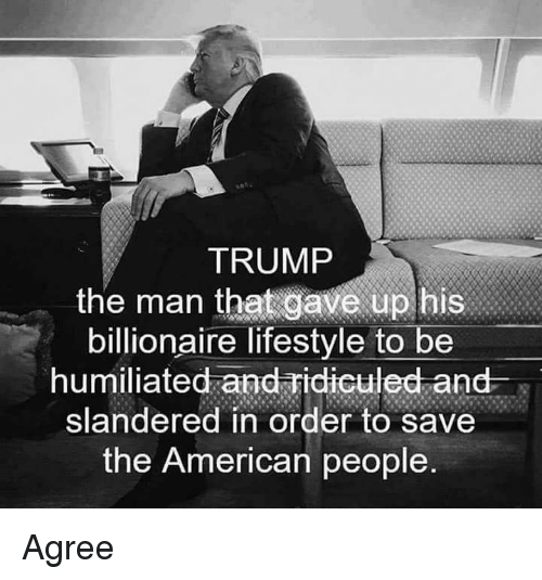 American, Lifestyle, and Trump: TRUMP  the man that gave up bis  billionaire lifestyle to be  humiliated and Fidiculed and s  slandered in order to save  the American people