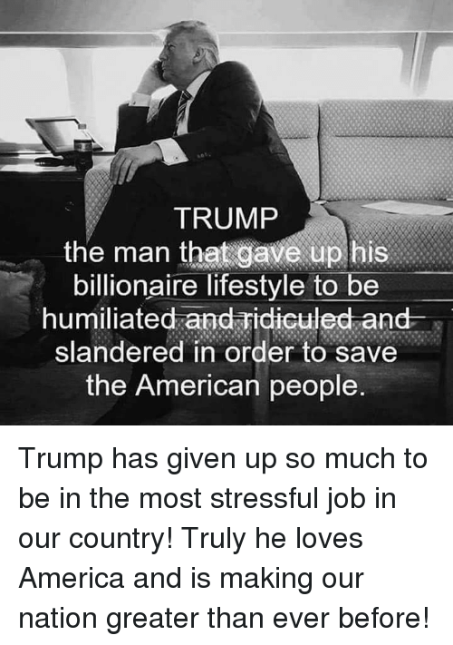 America, American, and Lifestyle: TRUMP  the man that gave up bis  billionaire lifestyle to be  humiliated and Fidiculed and s  slandered in order to save  the American people