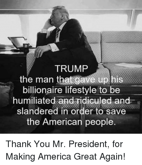 America, Thank You, and American: TRUMP  the man that gave up his  billionaire lifestyle to be  humiliated and ridiculed and  slandered in order to save  the American people.
