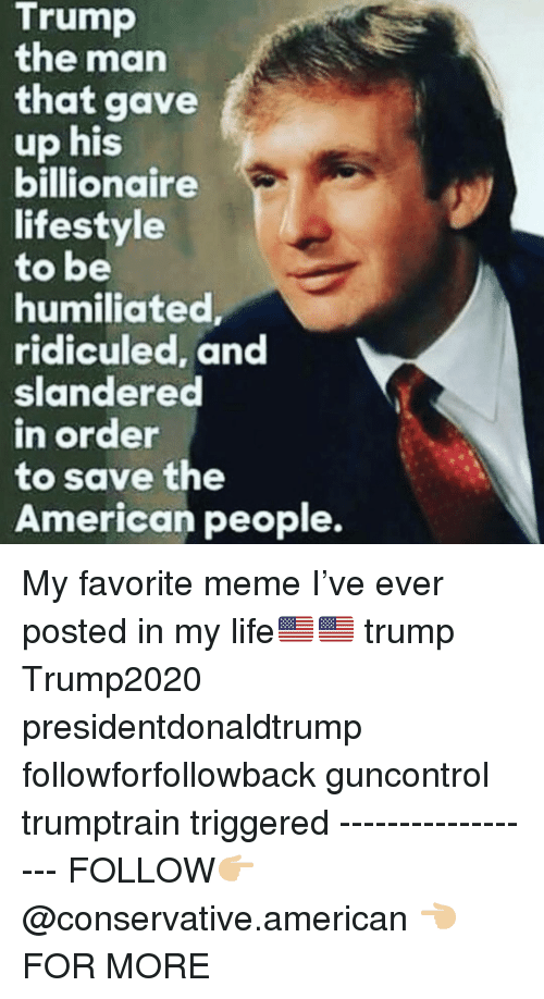 Life, Meme, and Memes: Trump  the man  that gave  up his  billionaire  lifestyle  to be  humiliated  ridiculed, and  slandered  n order  to save the  American people. My favorite meme I've ever posted in my life🇺🇸🇺🇸 trump Trump2020 presidentdonaldtrump followforfollowback guncontrol trumptrain triggered ------------------ FOLLOW👉🏼 @conservative.american 👈🏼 FOR MORE