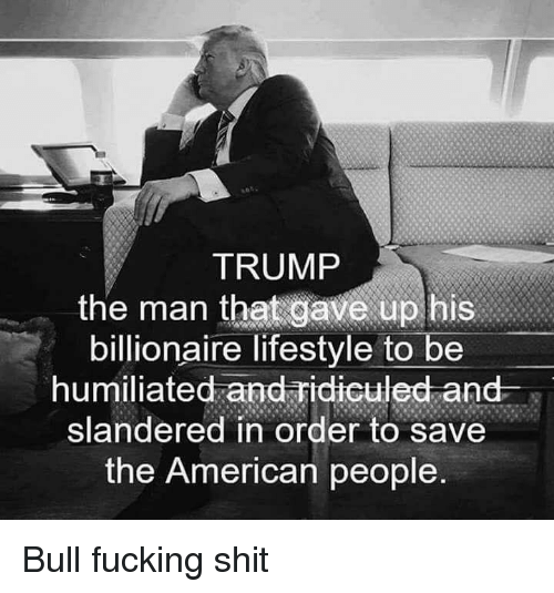 Fucking, Shit, and American: TRUMP  the marn  that gave up his  billionaire lifestyle to be  humiliated and ridiculed and-  slandered in order to save  the American people