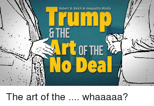 Memes, Trump, and 🤖: Trump  & THE  Robert B. Reich & Inequality Media  rC OF THE  No Deal The art of the .... whaaaaa?