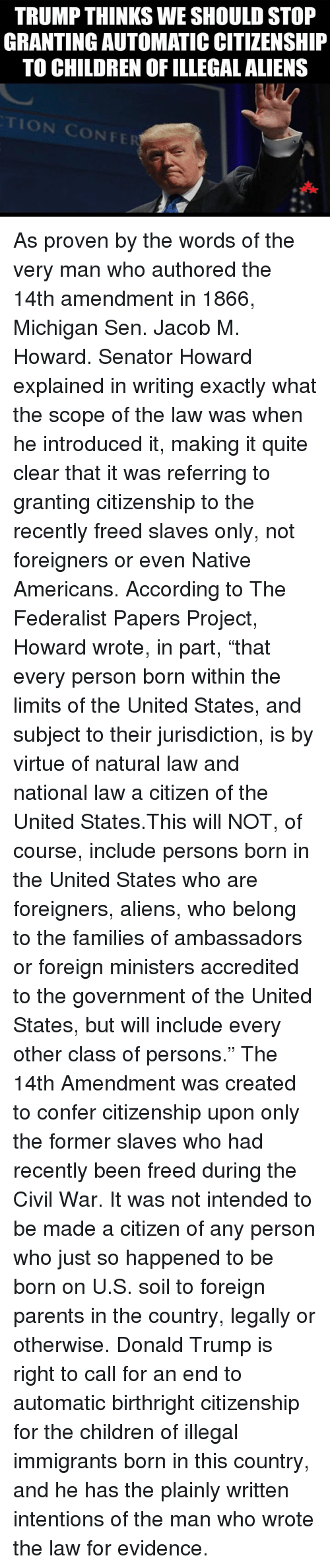 """Donald Trump, Memes, and Native American: TRUMP THINKS WE SHOULD STOP  GRANTING AUTOMATICCITIZENSHIP  TO CHILDREN OF ILLEGAL ALIENS As proven by the words of the very man who authored the 14th amendment in 1866, Michigan Sen. Jacob M. Howard. Senator Howard explained in writing exactly what the scope of the law was when he introduced it, making it quite clear that it was referring to granting citizenship to the recently freed slaves only, not foreigners or even Native Americans.  According to The Federalist Papers Project, Howard wrote, in part, """"that every person born within the limits of the United States, and subject to their jurisdiction, is by virtue of natural law and national law a citizen of the United States.This will NOT, of course, include persons born in the United States who are foreigners, aliens, who belong to the families of ambassadors or foreign ministers accredited to the government of the United States, but will include every other class of persons.""""  The 14th Amendment was created to confer citizenship upon only the former slaves who had recently been freed during the Civil War. It was not intended to be made a citizen of any person who just so happened to be born on U.S. soil to foreign parents in the country, legally or otherwise.  Donald Trump is right to call for an end to automatic birthright citizenship for the children of illegal immigrants born in this country, and he has the plainly written intentions of the man who wrote the law for evidence."""