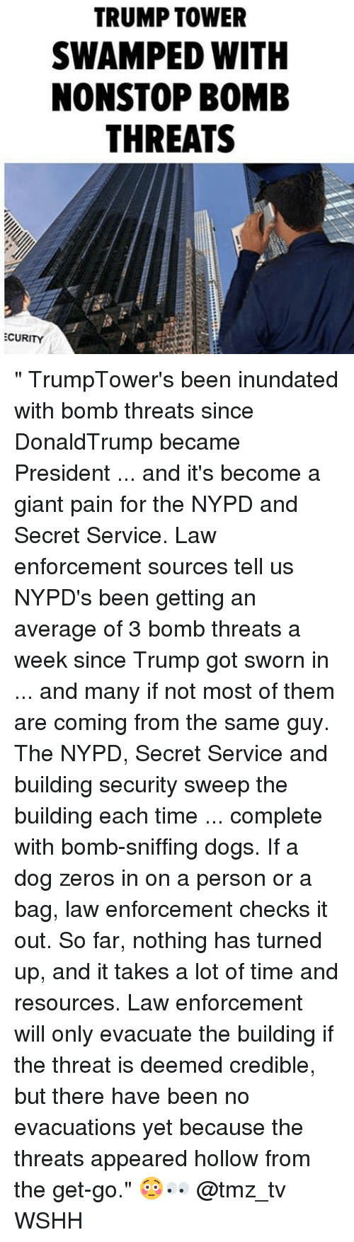 """Dogs, Memes, and Wshh: TRUMP TOWER  SWAMPED WITH  NONSTOP BOMB  THREATS  ECURITY """" TrumpTower's been inundated with bomb threats since DonaldTrump became President ... and it's become a giant pain for the NYPD and Secret Service. Law enforcement sources tell us NYPD's been getting an average of 3 bomb threats a week since Trump got sworn in ... and many if not most of them are coming from the same guy. The NYPD, Secret Service and building security sweep the building each time ... complete with bomb-sniffing dogs. If a dog zeros in on a person or a bag, law enforcement checks it out. So far, nothing has turned up, and it takes a lot of time and resources. Law enforcement will only evacuate the building if the threat is deemed credible, but there have been no evacuations yet because the threats appeared hollow from the get-go."""" 😳👀 @tmz_tv WSHH"""