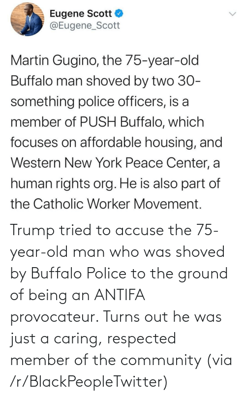 Blackpeopletwitter, Community, and Old Man: Trump tried to accuse the 75-year-old man who was shoved by Buffalo Police to the ground of being an ANTIFA provocateur. Turns out he was just a caring, respected member of the community (via /r/BlackPeopleTwitter)