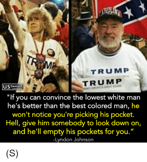 "Best, Trump, and White: TRUMP  TRUMP  SDemSoC  ""If you can convince the lowest white man  he's better than the best colored man, he  won't notice you're picking his pocket.  Hell, give him somebody to look down on,  and he'll empty his pockets for you.  -Lyndon Johnson (S)"
