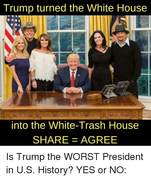 Memes, The Worst, and Trash: Trump turned the White House  into the White-Trash House  SHARE AGREE Is Trump the WORST President in U.S. History? YES or NO: