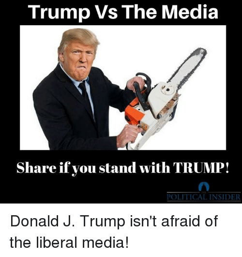 Trump, Media, and Liberal: Trump Vs The Media  Share if you stand with TRUMP!  POLITICAL INSIDER Donald J. Trump isn't afraid of the liberal media!