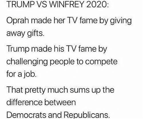 Memes, Oprah Winfrey, and Trump: TRUMP VS WINFREY 2020:  Oprah made her TV fame by giving  away gifts  Trump made his TV fame by  challenging people to compete  for a job  That pretty much sums up the  difference between  Democrats and Republicans.
