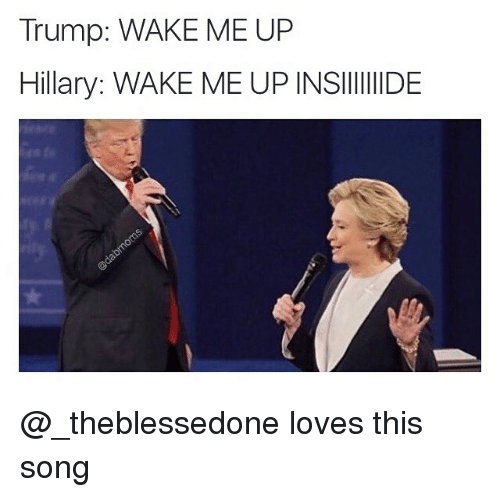 trump wake me up hillary wake me up insiiiiiide loves this song