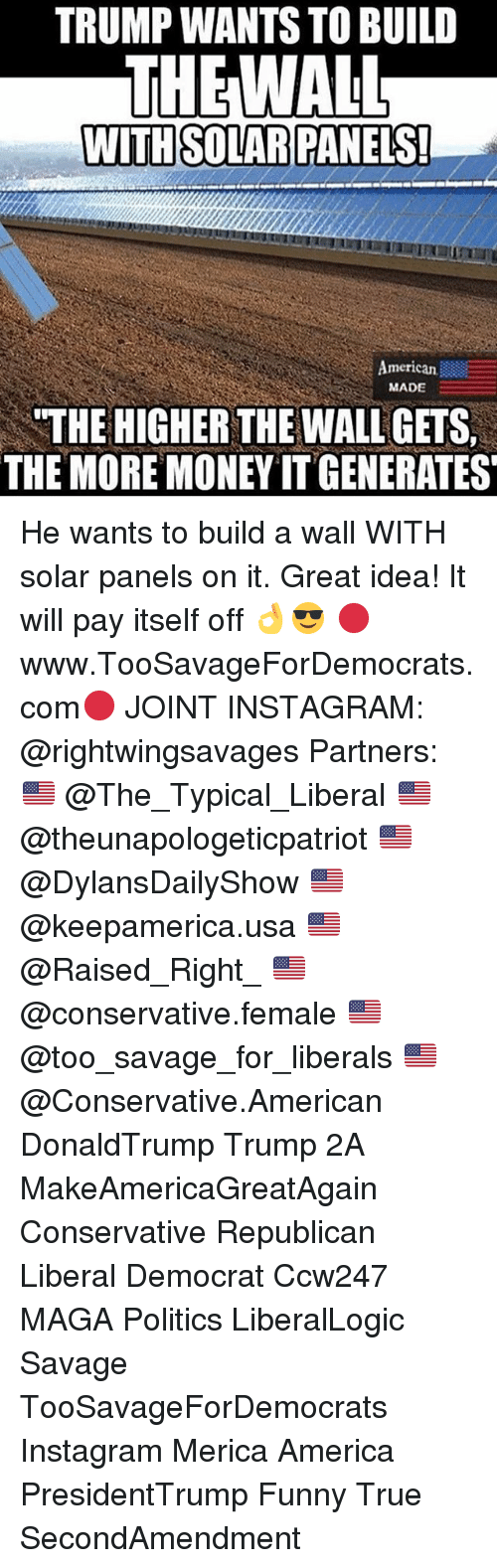 """America, Funny, and Instagram: TRUMP WANTS TO BUILD  THEWALL  American  MADE  """"THE HIGHER THE WALL GETS  THE MORE MONEY IT GENERATES He wants to build a wall WITH solar panels on it. Great idea! It will pay itself off 👌😎 🔴www.TooSavageForDemocrats.com🔴 JOINT INSTAGRAM: @rightwingsavages Partners: 🇺🇸 @The_Typical_Liberal 🇺🇸 @theunapologeticpatriot 🇺🇸 @DylansDailyShow 🇺🇸 @keepamerica.usa 🇺🇸@Raised_Right_ 🇺🇸@conservative.female 🇺🇸 @too_savage_for_liberals 🇺🇸 @Conservative.American DonaldTrump Trump 2A MakeAmericaGreatAgain Conservative Republican Liberal Democrat Ccw247 MAGA Politics LiberalLogic Savage TooSavageForDemocrats Instagram Merica America PresidentTrump Funny True SecondAmendment"""