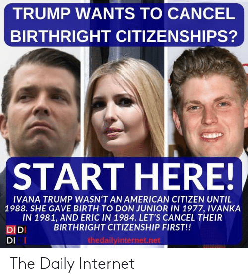 Internet, American, and Trump: TRUMP WANTS TO CANCEL  BIRTHRIGHT CITIZENSHIPS?  START HERE!  IVANA TRUMP WASN'T AN AMERICAN CITIZEN UNTIL  1988. SHE GAVE BIRTH TO DON JUNIOR IN 1977, IVANKA  IN 1981, AND ERIC IN 1984. LET'S CANCEL THEIR  BIRTHRIGHT CITIZENSHIP FIRST!!  DIDI  DI I  thedailyinternet.net The Daily Internet