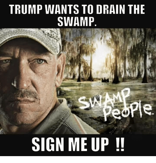 trump wants to drain the swamp sign me up 5565677 ✅ 25 best memes about water under the bridge water under the
