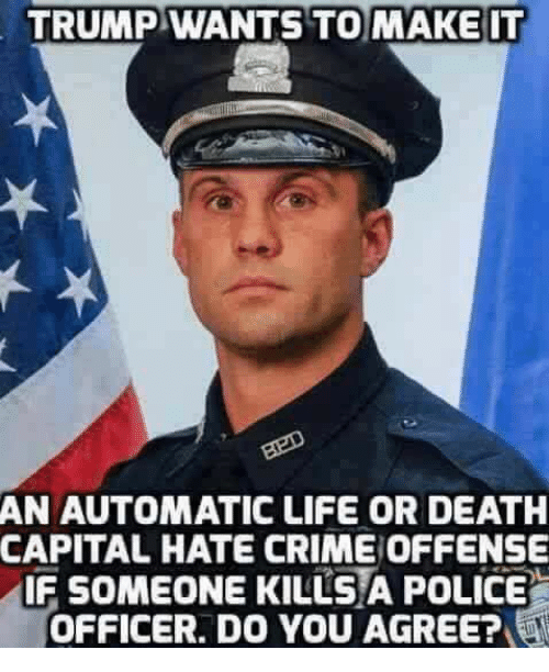 Crime, Life, and Police: TRUMP WANTS TO MAKE IT  AN AUTOMATIC LIFE OR DEATH  CAPITAL HATE CRIME OFFENSE  IF SOMEONE KILLS A POLICE  OFFICER. DO YOU AGREE?