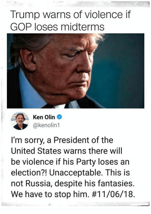 Ken, Party, and Sorry: Trump warns of violence if  GOP loses midterms  Ken Olin  @kenolin1  I'm sorry, a President of the  United States warns there will  be violence if his Party loses an  election?! Unacceptable. This is  not Russia, despite his fantasies.  We have to stop him.