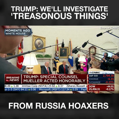 Memes, Microsoft, and News: TRUMP: WE'LL INVESTIGATE  TREASONOUS THINGS  ource: CNBG  MOMENTS AGO  WHITE HOUSE  CNBC 12-3  S&P 500 2,794.3  CHANGE  BREAKING TRUMP: SPECIAL COUNSEL  -NEWS | MUELLER ACTED HONORABLY İ'.CHANGE  8.491.28 InVitae Corp (NVTA) 23.92A 0.37iShares Russell 2  -6.35  DoW  Payp  -44.01  25,458.31-0.17%  ys 1-3 (SHY) 84.11 A 0.08  Microsoft (MSFT) 117.34 A 0.29  FROM RUSSIA HOAXERS