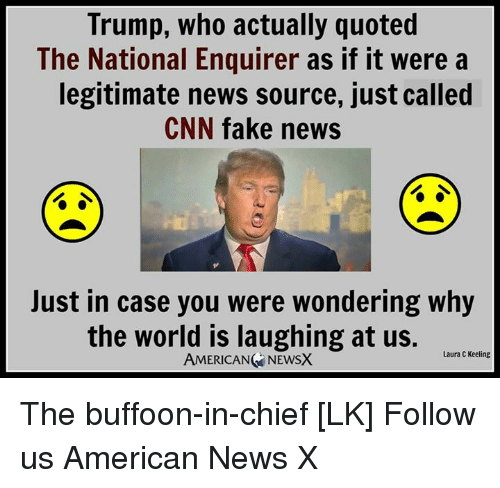 Memes, Chiefs, and 🤖: Trump, who actually quoted  The National Enquirer as if it were a  legitimate news source, just called  CNN fake news  Just in case you were wondering why  the world is laughing at us.  Laura C Keeling  AMERICANG NEWSX The buffoon-in-chief [LK]  Follow us American News X