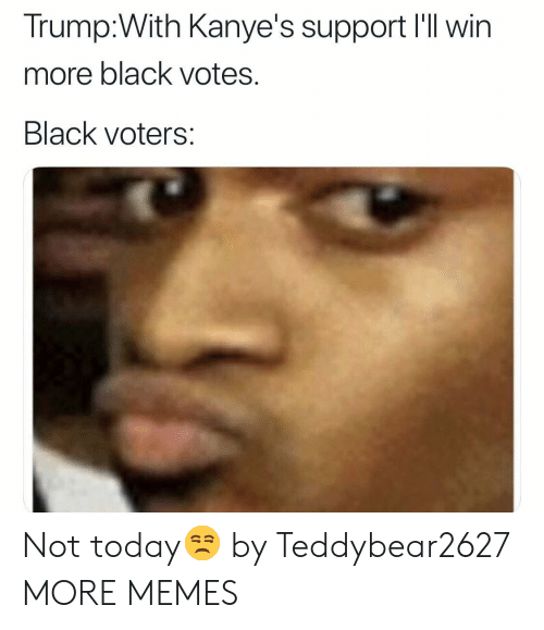 Dank, Memes, and Target: Trump:With Kanye's support I'll win  more black votes.  Black voters: Not today😒 by Teddybear2627 MORE MEMES