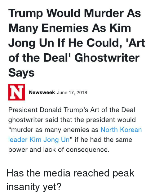 "Kim Jong-Un, Power, and Trump: Trump Would Murder As  Many Enemies As Kim  Jong Un If He Could, 'Art  of the Deal' Ghostwriter  Says  Newsweek June 17, 2018  President Donald Trump's Art of the Deal  ghostwriter said that the president would  ""murder as many enemies as North Korean  leader Kim Jong Un"" if he had the same  power and lack of consequence."