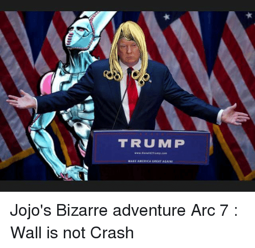 America, Dank, and JoJo's Bizarre Adventure: TRUMP  www.Danaldr Trump,  MAKE AMERICA GREAT AGAIN Jojo's Bizarre adventure Arc 7 : Wall is not Crash