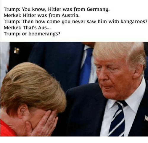 Memes, Saw, and Germany: Trump: You know, Hitler was from Germany.  Merkel: Hitler was from Austria  Trump: Then how come you never saw him with kangaroos?  Merkel: That's Aus...  Trump: or boomerangs?